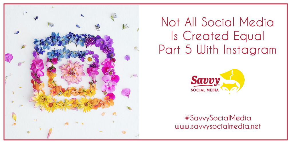 Not All Social Media Is Created Equal – Part 5 With Instagram
