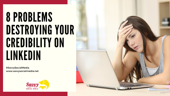 8 Problems Destroying Your Credibility On LinkedIn