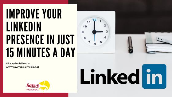 Improve Your LinkedIn Presence In Just 15 Minutes A Day